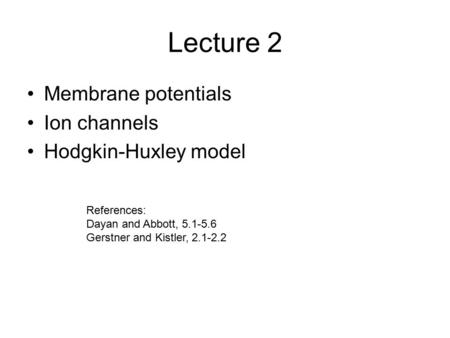 Lecture 2 Membrane potentials Ion channels Hodgkin-Huxley model References: Dayan and Abbott, 5.1-5.6 Gerstner and Kistler, 2.1-2.2.