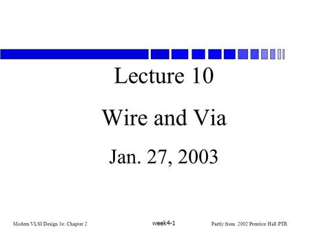 Modern VLSI Design 3e: Chapter 2Partly from 2002 Prentice Hall PTR week4-1 Lecture 10 Wire and Via Jan. 27, 2003.