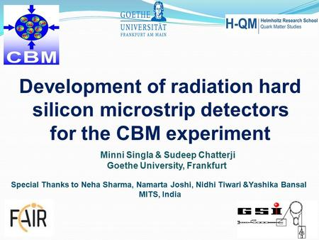 Minni Singla & Sudeep Chatterji Goethe University, Frankfurt Development of radiation hard silicon microstrip detectors for the CBM experiment Special.