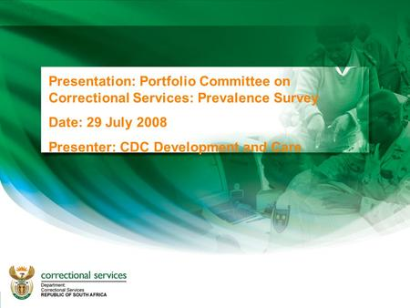 1 Presentation: Portfolio Committee on Correctional Services: Prevalence Survey Date: 29 July 2008 Presenter: CDC Development and Care.