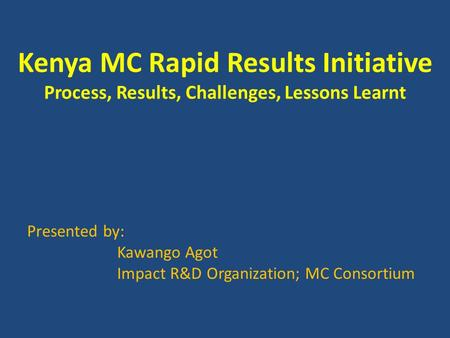 Kenya MC Rapid Results Initiative Process, Results, Challenges, Lessons Learnt Presented by: Kawango Agot Impact R&D Organization; MC Consortium.