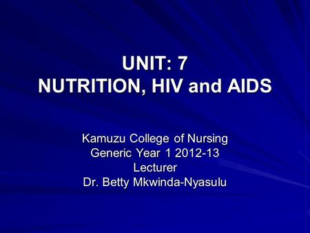 UNIT: 7 NUTRITION, HIV and AIDS Kamuzu College of Nursing Generic Year 1 2012-13 Lecturer Dr. Betty Mkwinda-Nyasulu.
