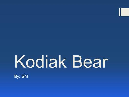 Kodiak Bear By: SM. Kodiak Bear  Family: Ursidae  Genus: Ursus  Species: U. arctos.