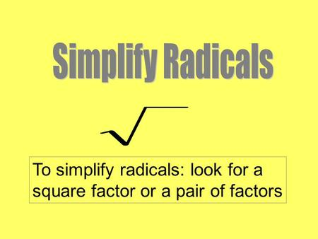 To simplify radicals: look for a square factor or a pair of factors.