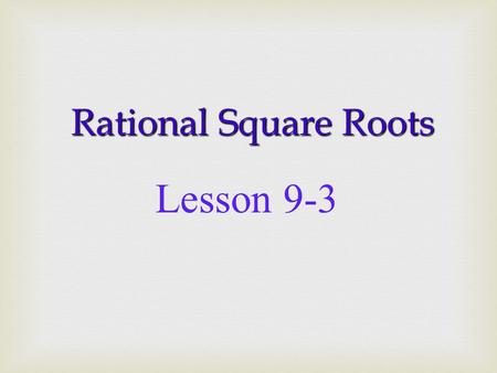 Rational Square Roots Lesson 9-3 2 2 2 x 2 = 4 3 x 3 = 9 3 3.