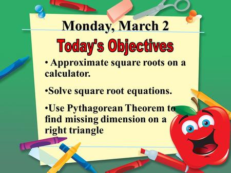 Monday, March 2 Approximate square roots on a calculator. Solve square root equations. Use Pythagorean Theorem to find missing dimension on a right triangle.