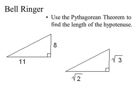 Bell Ringer Use the Pythagorean Theorem to find the length of the hypotenuse.