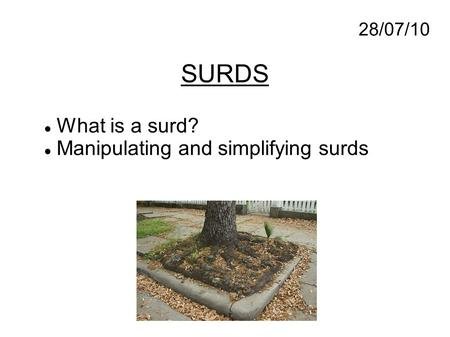 SURDS 28/07/10 What is a surd? Manipulating and simplifying surds.