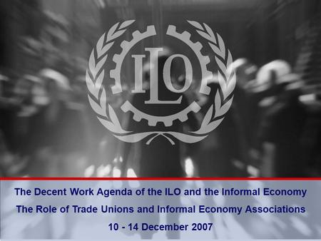 Bureau of Programming and Management The Decent Work Agenda of the ILO and the Informal Economy The Role of Trade Unions and Informal Economy Associations.