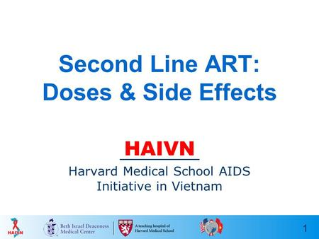 1 Second Line ART: Doses & Side Effects HAIVN Harvard Medical School AIDS Initiative in Vietnam.