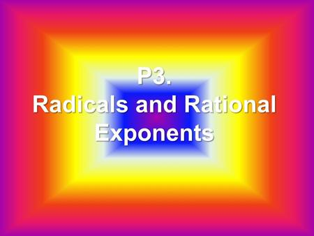 P3. Radicals and Rational Exponents. Ch. P3: Radicals and Rational Exponents.