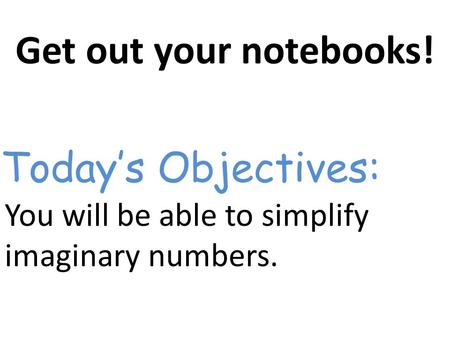 Get out your notebooks! You will be able to simplify imaginary numbers. Today's Objectives: