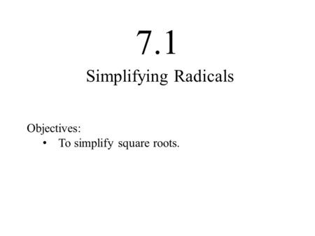 7.1 Objectives: To simplify square roots. Simplifying Radicals.