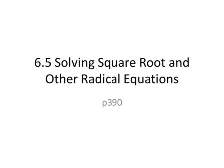 6.5 Solving Square Root and Other Radical Equations p390.