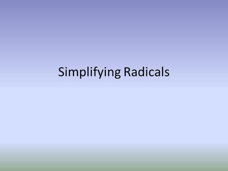 Simplifying Radicals. Radical Flashback Simplifying Radicals: 1.Find the greatest perfect square that goes into the radicand. 2.Take the square root of.