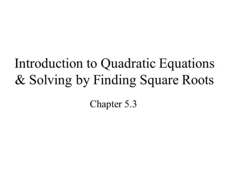 Introduction to Quadratic Equations & Solving by Finding Square Roots Chapter 5.3.