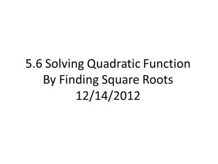 5.6 Solving Quadratic Function By Finding Square Roots 12/14/2012.