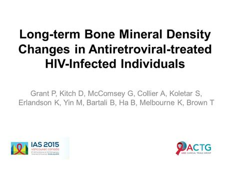 Long-term Bone Mineral Density Changes in Antiretroviral-treated HIV-Infected Individuals Grant P, Kitch D, McComsey G, Collier A, Koletar S, Erlandson.
