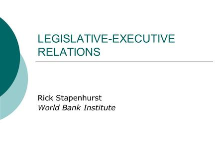 LEGISLATIVE-EXECUTIVE RELATIONS Rick Stapenhurst World Bank Institute.