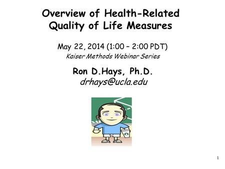 Overview of Health-Related Quality of Life Measures May 22, 2014 (1:00 – 2:00 PDT) Kaiser Methods Webinar Series 1 Ron D.Hays, Ph.D.