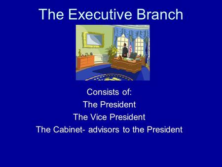 The Executive Branch Consists of: The President The Vice President The Cabinet- advisors to the President.