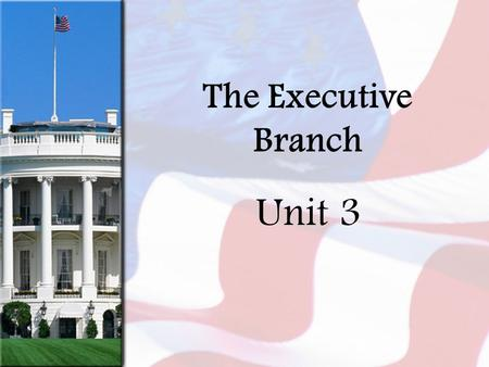 The Executive Branch Unit 3. The President Why do you think the presidency is called a Glorious Burden??