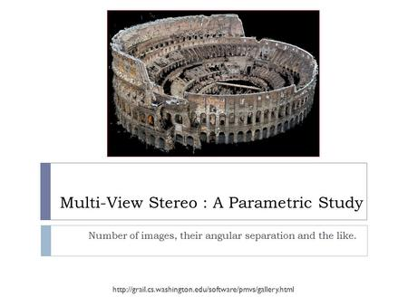 Multi-View Stereo : A Parametric Study Number of images, their angular separation and the like.