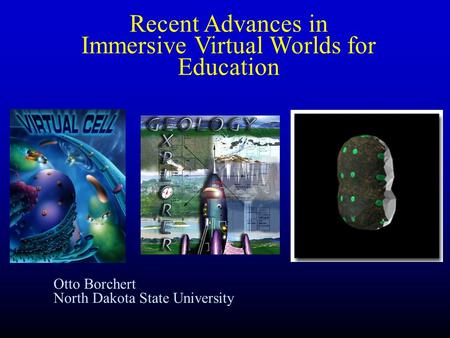 Otto Borchert North Dakota State University Recent Advances in Immersive Virtual Worlds for Education.