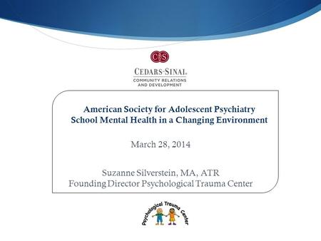 March 28, 2014 Suzanne Silverstein, MA, ATR Founding Director Psychological Trauma Center American Society for Adolescent Psychiatry School Mental Health.