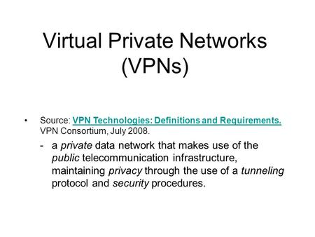 Virtual Private Networks (VPNs) Source: VPN Technologies: Definitions and Requirements. VPN Consortium, July 2008.VPN Technologies: Definitions and Requirements.