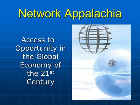 Network Appalachia Access to Opportunity in the Global Economy of the 21 st Century.