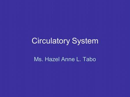 Circulatory System Ms. Hazel Anne L. Tabo. Circulatory System Blood and lymphatic vascular system Blood vascular system: 1) Heart – muscular organ 2)