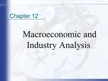 1 Chapter 12 Macroeconomic and Industry Analysis.