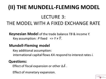 LECTURE 3: THE MODEL WITH A FIXED EXCHANGE RATE (II) THE MUNDELL-FLEMING MODEL.