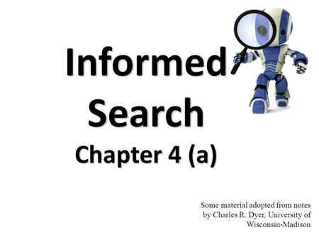 Some material adopted from notes by Charles R. Dyer, University of Wisconsin-Madison Informed Search Chapter 4 (a)