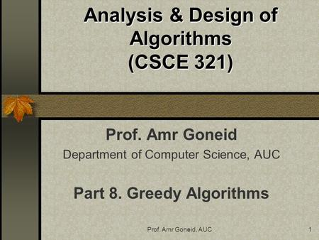 Prof. Amr Goneid, AUC1 Analysis & Design of Algorithms (CSCE 321) Prof. Amr Goneid Department of Computer Science, AUC Part 8. Greedy Algorithms.