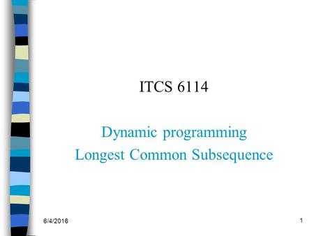 6/4/2016 1 ITCS 6114 Dynamic programming Longest Common Subsequence.