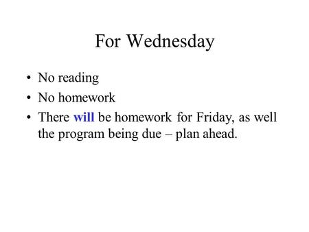 For Wednesday No reading No homework There will be homework for Friday, as well the program being due – plan ahead.