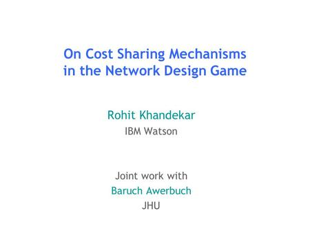 On Cost Sharing Mechanisms in the Network Design Game Rohit Khandekar IBM Watson Joint work with Baruch Awerbuch JHU TexPoint fonts used in EMF. Read the.
