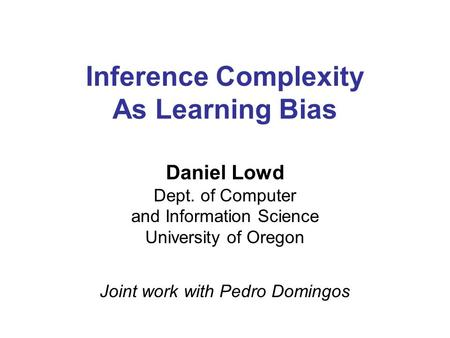 Inference Complexity As Learning Bias Daniel Lowd Dept. of Computer and Information Science University of Oregon Joint work with Pedro Domingos.