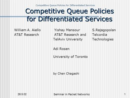 Competitive Queue Policies for Differentiated Services 28.5.02Seminar in Packet Networks1 Competitive Queue Policies for Differentiated Services William.