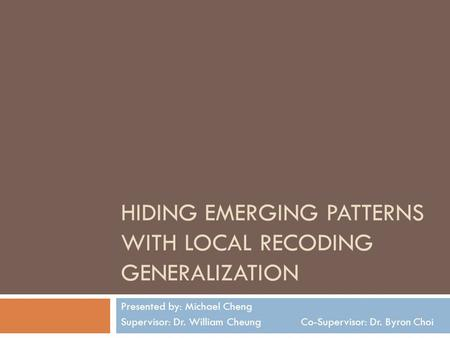 HIDING EMERGING PATTERNS WITH LOCAL RECODING GENERALIZATION Presented by: Michael Cheng Supervisor: Dr. William Cheung Co-Supervisor: Dr. Byron Choi.