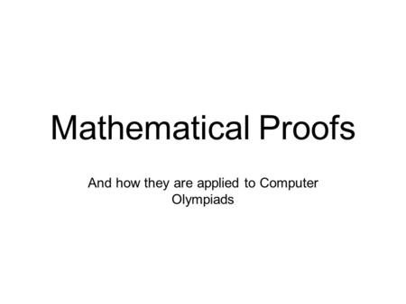 Mathematical Proofs And how they are applied to Computer Olympiads.