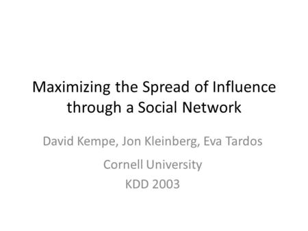 Maximizing the Spread of Influence through a Social Network David Kempe, Jon Kleinberg, Eva Tardos Cornell University KDD 2003.