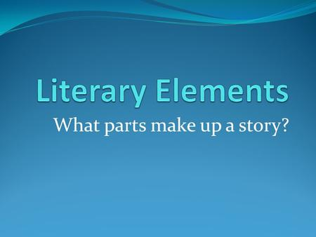 What parts make up a story? Story Grammar  Setting  Characters  Plot  Climax  Theme  Resolution  Denouement.