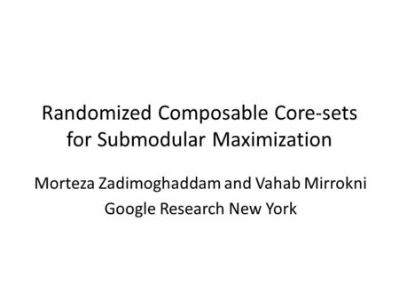 Randomized Composable Core-sets for Submodular Maximization Morteza Zadimoghaddam and Vahab Mirrokni Google Research New York.