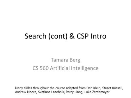 Search (cont) & CSP Intro Tamara Berg CS 560 Artificial Intelligence Many slides throughout the course adapted from Dan Klein, Stuart Russell, Andrew Moore,