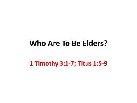 Who Are To Be Elders? 1 Timothy 3:1-7; Titus 1:5-9.