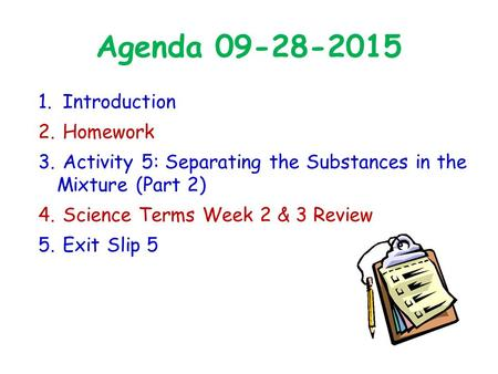 Agenda 09-28-2015 1. Introduction 2. Homework 3. Activity 5: Separating the Substances in the Mixture (Part 2) 4. Science Terms Week 2 & 3 Review 5. Exit.