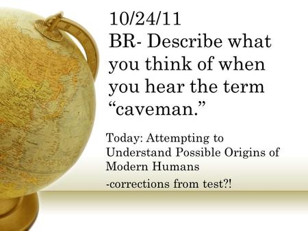 "10/24/11 BR- Describe what you think of when you hear the term ""caveman."" Today: Attempting to Understand Possible Origins of Modern Humans -corrections."